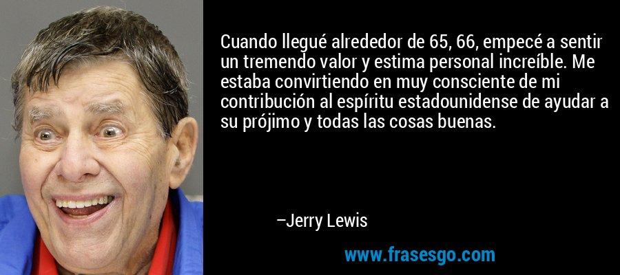 Cuando llegué alrededor de 65, 66, empecé a sentir un tremendo valor y estima personal increíble. Me estaba convirtiendo en muy consciente de mi contribución al espíritu estadounidense de ayudar a su prójimo y todas las cosas buenas. – Jerry Lewis