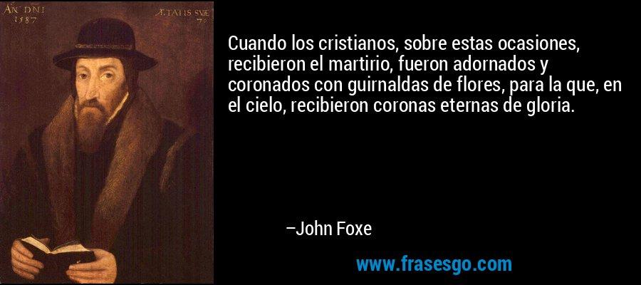 Cuando los cristianos, sobre estas ocasiones, recibieron el martirio, fueron adornados y coronados con guirnaldas de flores, para la que, en el cielo, recibieron coronas eternas de gloria. – John Foxe