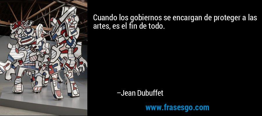 Cuando los gobiernos se encargan de proteger a las artes, es el fin de todo. – Jean Dubuffet