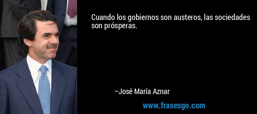 Cuando los gobiernos son austeros, las sociedades son prósperas. – José María Aznar