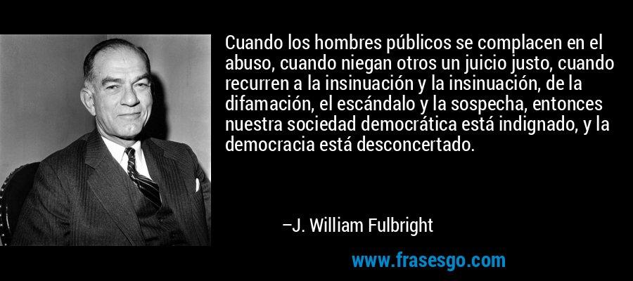 Cuando los hombres públicos se complacen en el abuso, cuando niegan otros un juicio justo, cuando recurren a la insinuación y la insinuación, de la difamación, el escándalo y la sospecha, entonces nuestra sociedad democrática está indignado, y la democracia está desconcertado. – J. William Fulbright