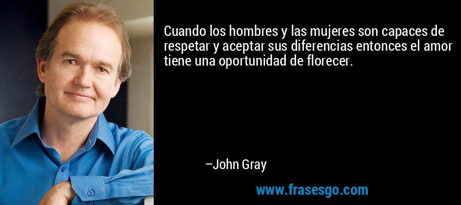 Cuando los hombres y las mujeres son capaces de respetar y aceptar sus diferencias entonces el amor tiene una oportunidad de florecer. – John Gray