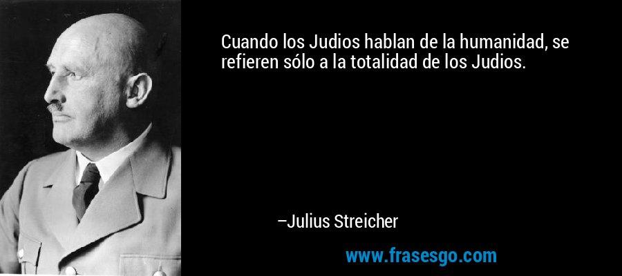 Cuando los Judios hablan de la humanidad, se refieren sólo a la totalidad de los Judios. – Julius Streicher