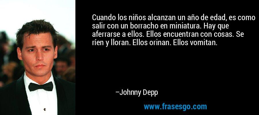 Cuando los niños alcanzan un año de edad, es como salir con un borracho en miniatura. Hay que aferrarse a ellos. Ellos encuentran con cosas. Se ríen y lloran. Ellos orinan. Ellos vomitan. – Johnny Depp
