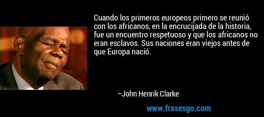 Cuando los primeros europeos primero se reunió con los africanos, en la encrucijada de la historia, fue un encuentro respetuoso y que los africanos no eran esclavos. Sus naciones eran viejos antes de que Europa nació. – John Henrik Clarke