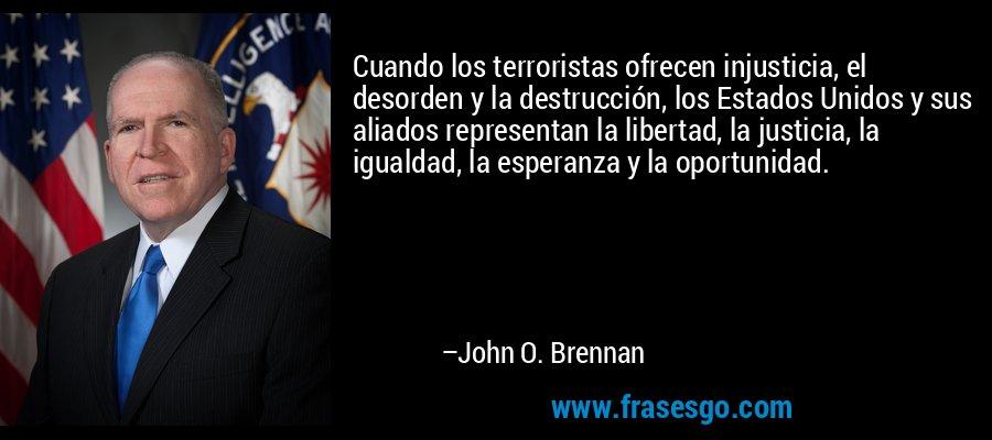Cuando los terroristas ofrecen injusticia, el desorden y la destrucción, los Estados Unidos y sus aliados representan la libertad, la justicia, la igualdad, la esperanza y la oportunidad. – John O. Brennan
