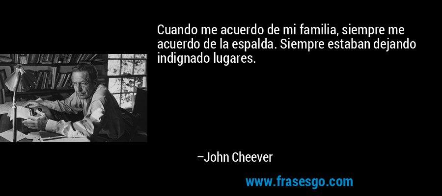 Cuando me acuerdo de mi familia, siempre me acuerdo de la espalda. Siempre estaban dejando indignado lugares. – John Cheever
