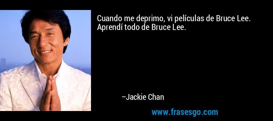 Cuando me deprimo, vi películas de Bruce Lee. Aprendí todo de Bruce Lee. – Jackie Chan