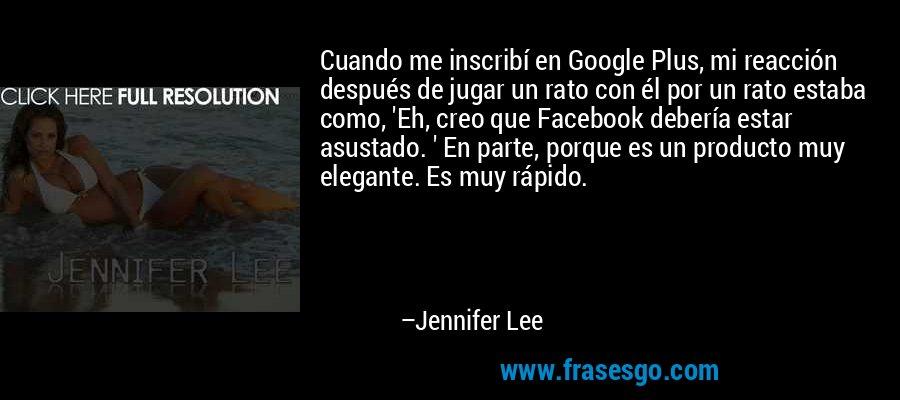 Cuando me inscribí en Google Plus, mi reacción después de jugar un rato con él por un rato estaba como, 'Eh, creo que Facebook debería estar asustado. ' En parte, porque es un producto muy elegante. Es muy rápido. – Jennifer Lee