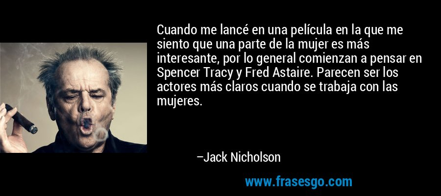 Cuando me lancé en una película en la que me siento que una parte de la mujer es más interesante, por lo general comienzan a pensar en Spencer Tracy y Fred Astaire. Parecen ser los actores más claros cuando se trabaja con las mujeres. – Jack Nicholson