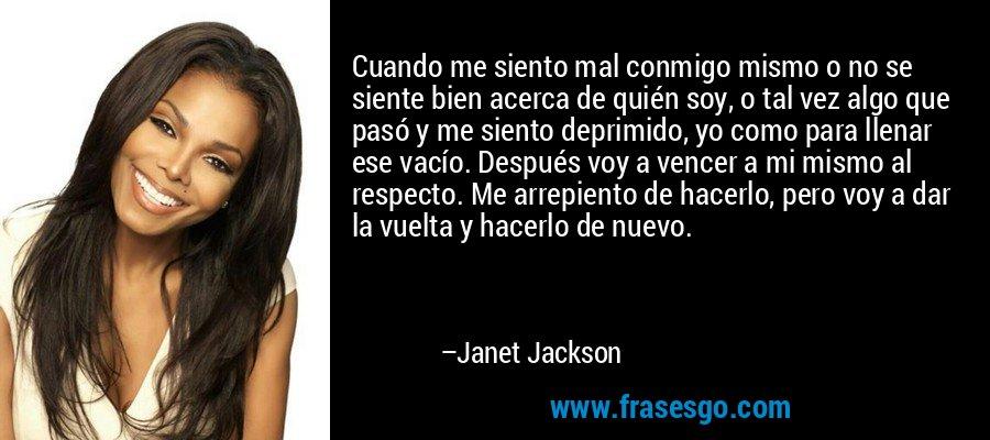 Cuando me siento mal conmigo mismo o no se siente bien acerca de quién soy, o tal vez algo que pasó y me siento deprimido, yo como para llenar ese vacío. Después voy a vencer a mi mismo al respecto. Me arrepiento de hacerlo, pero voy a dar la vuelta y hacerlo de nuevo. – Janet Jackson