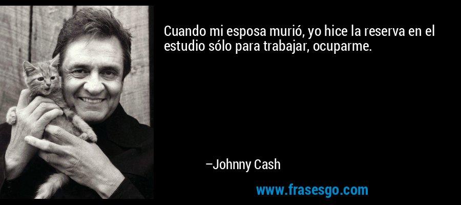 Cuando mi esposa murió, yo hice la reserva en el estudio sólo para trabajar, ocuparme. – Johnny Cash