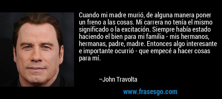 Cuando mi madre murió, de alguna manera poner un freno a las cosas. Mi carrera no tenía el mismo significado o la excitación. Siempre había estado haciendo el bien para mi familia - mis hermanos, hermanas, padre, madre. Entonces algo interesante e importante ocurrió - que empecé a hacer cosas para mí. – John Travolta