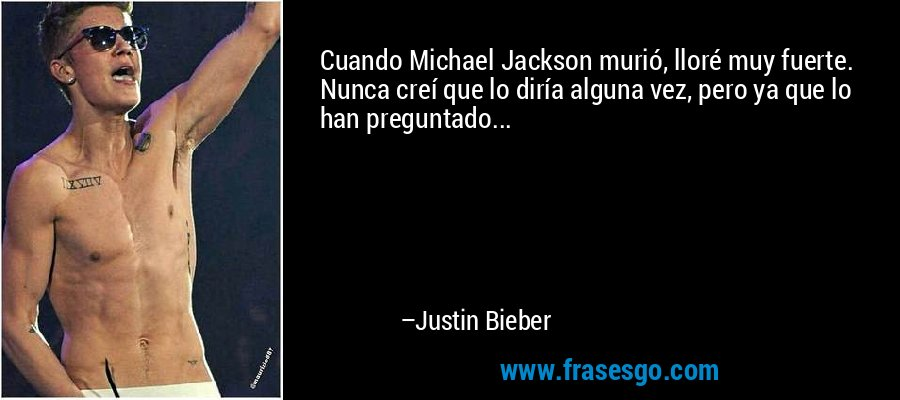 Cuando Michael Jackson murió, lloré muy fuerte. Nunca creí que lo diría alguna vez, pero ya que lo han preguntado... – Justin Bieber
