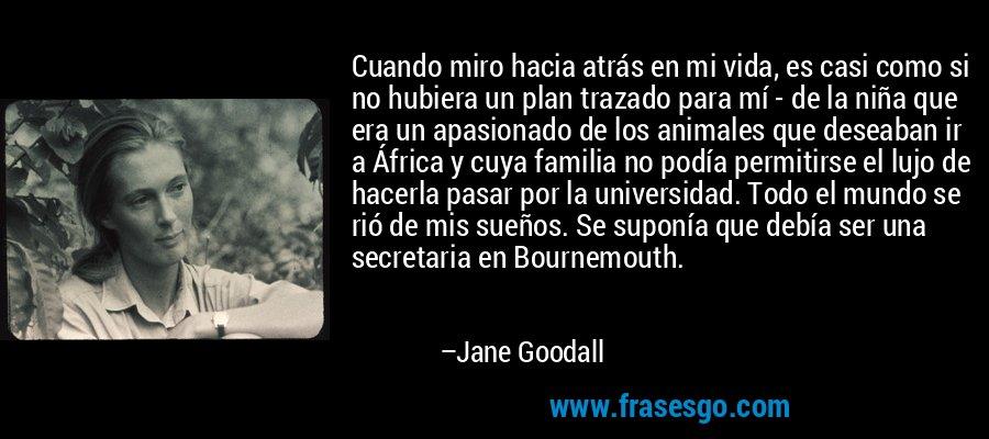Cuando miro hacia atrás en mi vida, es casi como si no hubiera un plan trazado para mí - de la niña que era un apasionado de los animales que deseaban ir a África y cuya familia no podía permitirse el lujo de hacerla pasar por la universidad. Todo el mundo se rió de mis sueños. Se suponía que debía ser una secretaria en Bournemouth. – Jane Goodall