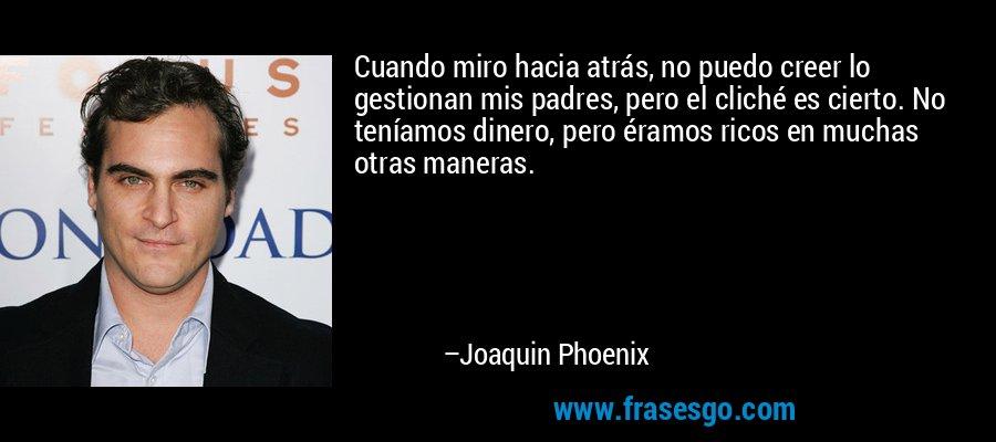 Cuando miro hacia atrás, no puedo creer lo gestionan mis padres, pero el cliché es cierto. No teníamos dinero, pero éramos ricos en muchas otras maneras. – Joaquin Phoenix