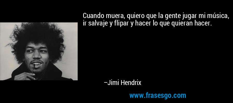 Cuando muera, quiero que la gente jugar mi música, ir salvaje y flipar y hacer lo que quieran hacer. – Jimi Hendrix