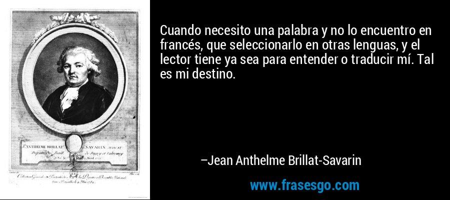 Cuando necesito una palabra y no lo encuentro en francés, que seleccionarlo en otras lenguas, y el lector tiene ya sea para entender o traducir mí. Tal es mi destino. – Jean Anthelme Brillat-Savarin