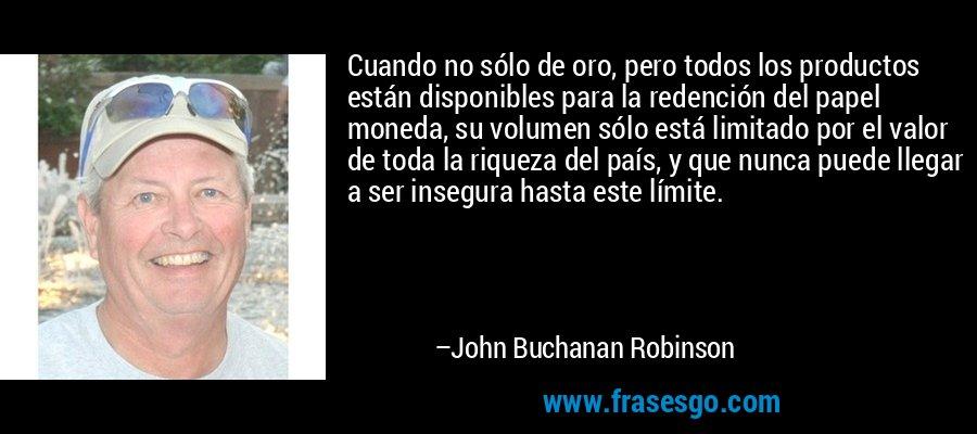 Cuando no sólo de oro, pero todos los productos están disponibles para la redención del papel moneda, su volumen sólo está limitado por el valor de toda la riqueza del país, y que nunca puede llegar a ser insegura hasta este límite. – John Buchanan Robinson