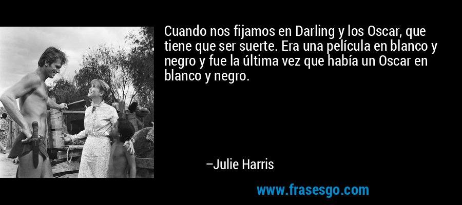 Cuando nos fijamos en Darling y los Oscar, que tiene que ser suerte. Era una película en blanco y negro y fue la última vez que había un Oscar en blanco y negro. – Julie Harris