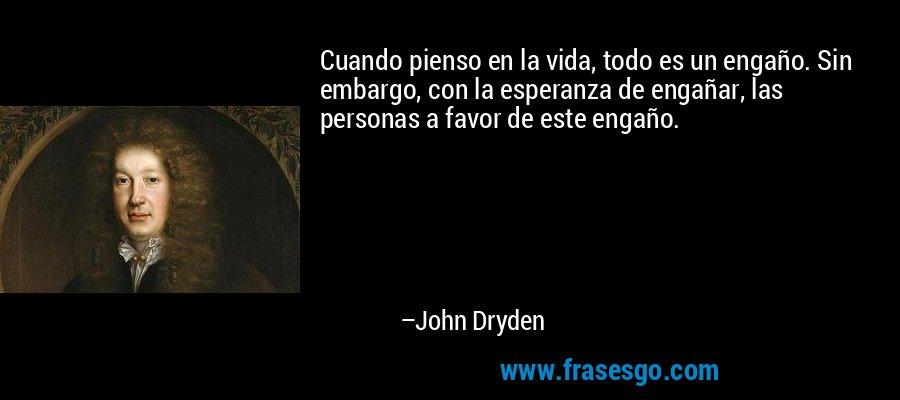 Cuando pienso en la vida, todo es un engaño. Sin embargo, con la esperanza de engañar, las personas a favor de este engaño. – John Dryden