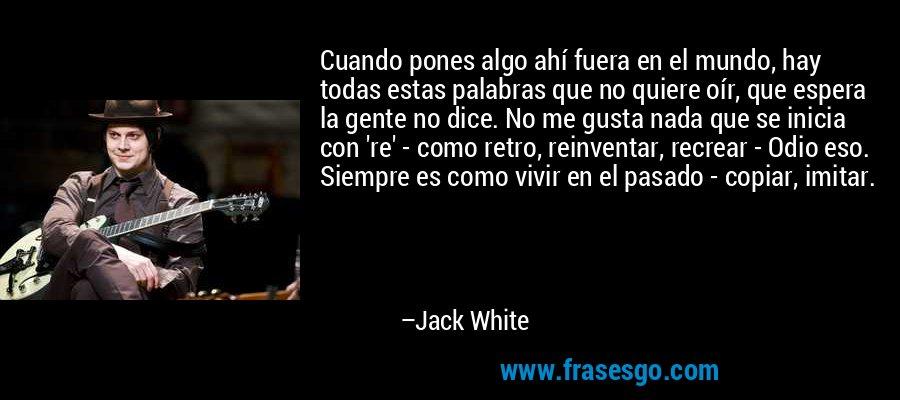 Cuando pones algo ahí fuera en el mundo, hay todas estas palabras que no quiere oír, que espera la gente no dice. No me gusta nada que se inicia con 're' - como retro, reinventar, recrear - Odio eso. Siempre es como vivir en el pasado - copiar, imitar. – Jack White