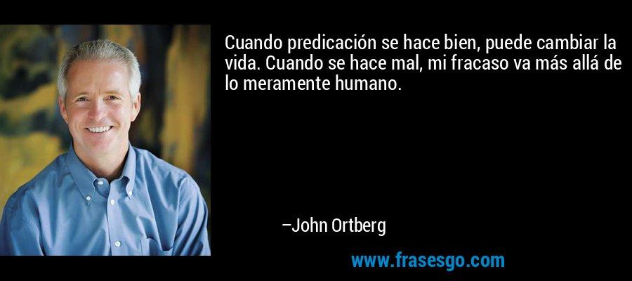 Cuando predicación se hace bien, puede cambiar la vida. Cuando se hace mal, mi fracaso va más allá de lo meramente humano. – John Ortberg