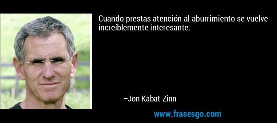 Cuando prestas atención al aburrimiento se vuelve increíblemente interesante. – Jon Kabat-Zinn
