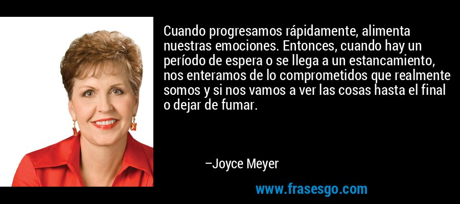 Cuando progresamos rápidamente, alimenta nuestras emociones. Entonces, cuando hay un período de espera o se llega a un estancamiento, nos enteramos de lo comprometidos que realmente somos y si nos vamos a ver las cosas hasta el final o dejar de fumar. – Joyce Meyer