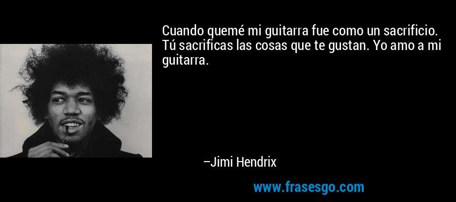 Cuando quemé mi guitarra fue como un sacrificio. Tú sacrificas las cosas que te gustan. Yo amo a mi guitarra. – Jimi Hendrix