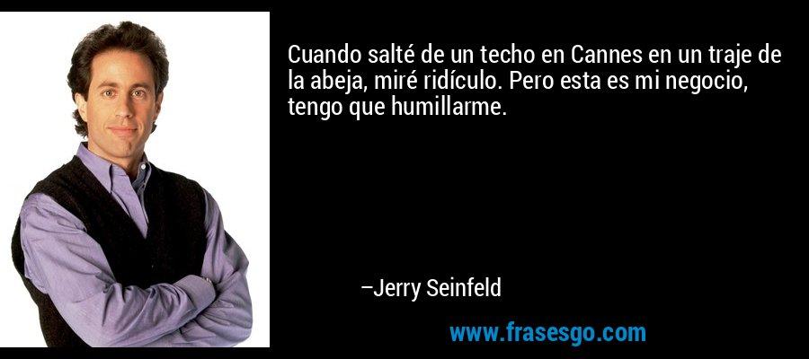Cuando salté de un techo en Cannes en un traje de la abeja, miré ridículo. Pero esta es mi negocio, tengo que humillarme. – Jerry Seinfeld