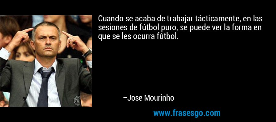 Cuando se acaba de trabajar tácticamente, en las sesiones de fútbol puro, se puede ver la forma en que se les ocurra fútbol. – Jose Mourinho