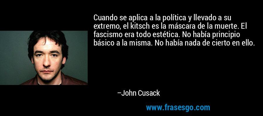 Cuando se aplica a la política y llevado a su extremo, el kitsch es la máscara de la muerte. El fascismo era todo estética. No había principio básico a la misma. No había nada de cierto en ello. – John Cusack
