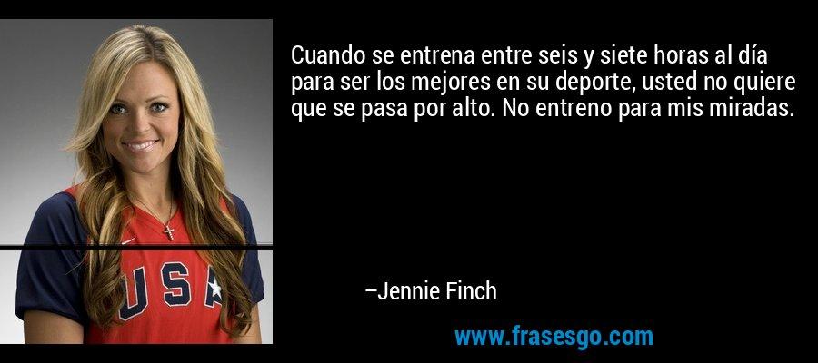 Cuando se entrena entre seis y siete horas al día para ser los mejores en su deporte, usted no quiere que se pasa por alto. No entreno para mis miradas. – Jennie Finch