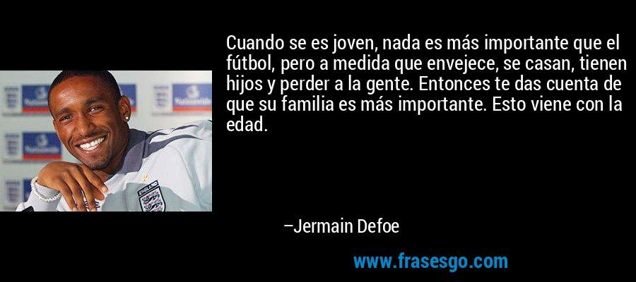 Cuando se es joven, nada es más importante que el fútbol, pero a medida que envejece, se casan, tienen hijos y perder a la gente. Entonces te das cuenta de que su familia es más importante. Esto viene con la edad. – Jermain Defoe