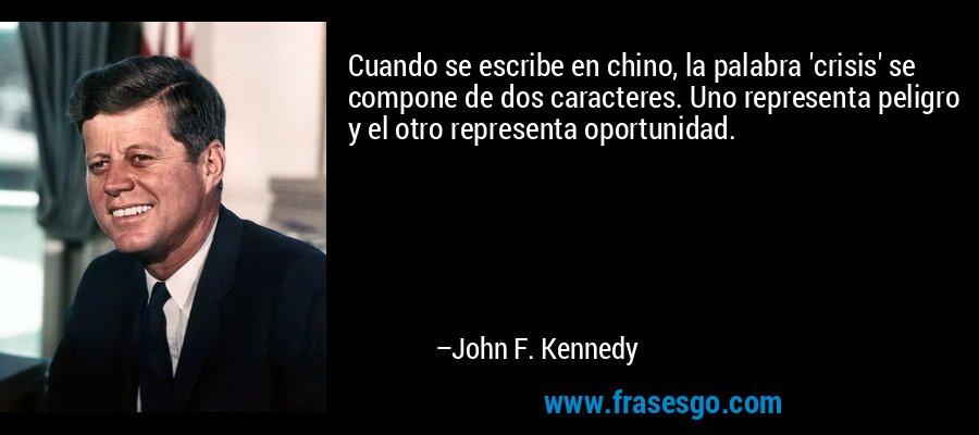 Cuando se escribe en chino, la palabra 'crisis' se compone de dos caracteres. Uno representa peligro y el otro representa oportunidad. – John F. Kennedy