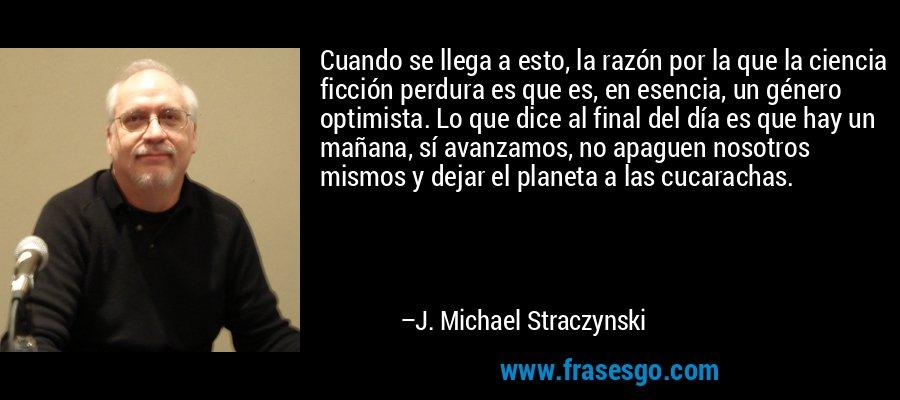Cuando se llega a esto, la razón por la que la ciencia ficción perdura es que es, en esencia, un género optimista. Lo que dice al final del día es que hay un mañana, sí avanzamos, no apaguen nosotros mismos y dejar el planeta a las cucarachas. – J. Michael Straczynski