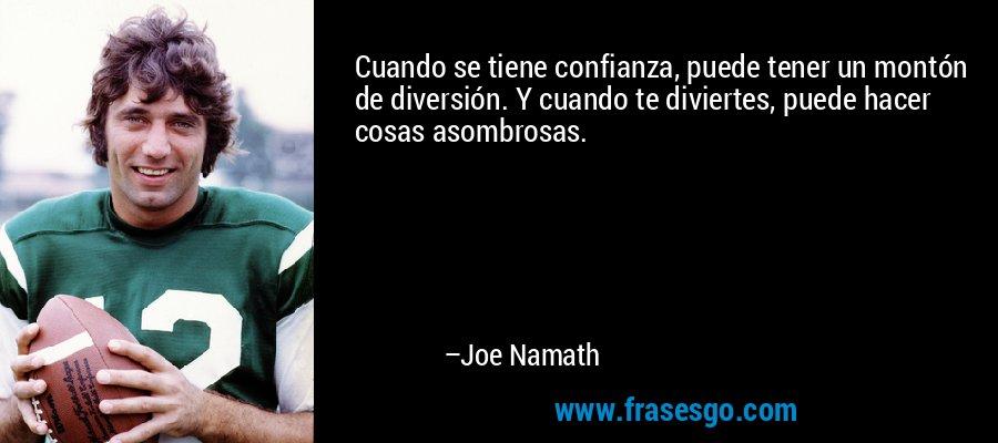 Cuando se tiene confianza, puede tener un montón de diversión. Y cuando te diviertes, puede hacer cosas asombrosas. – Joe Namath