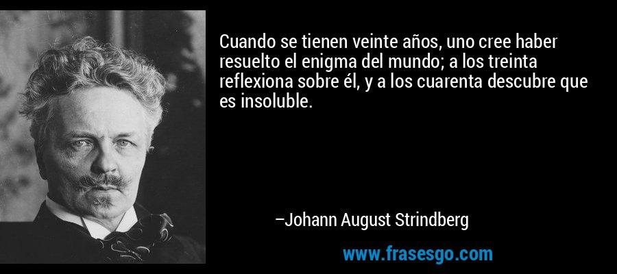 Cuando se tienen veinte años, uno cree haber resuelto el enigma del mundo; a los treinta reflexiona sobre él, y a los cuarenta descubre que es insoluble. – Johann August Strindberg