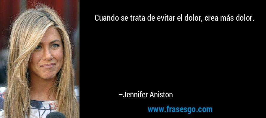 Cuando se trata de evitar el dolor, crea más dolor. – Jennifer Aniston