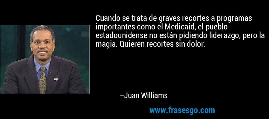 Cuando se trata de graves recortes a programas importantes como el Medicaid, el pueblo estadounidense no están pidiendo liderazgo, pero la magia. Quieren recortes sin dolor. – Juan Williams