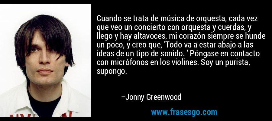Cuando se trata de música de orquesta, cada vez que veo un concierto con orquesta y cuerdas, y llego y hay altavoces, mi corazón siempre se hunde un poco, y creo que, 'Todo va a estar abajo a las ideas de un tipo de sonido. ' Póngase en contacto con micrófonos en los violines. Soy un purista, supongo. – Jonny Greenwood