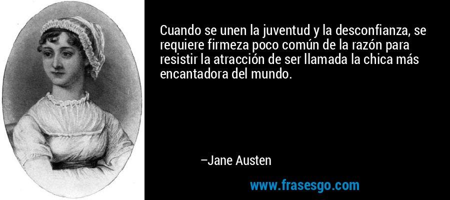 Cuando se unen la juventud y la desconfianza, se requiere firmeza poco común de la razón para resistir la atracción de ser llamada la chica más encantadora del mundo. – Jane Austen