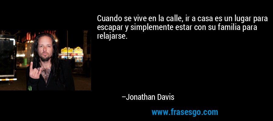 Cuando se vive en la calle, ir a casa es un lugar para escapar y simplemente estar con su familia para relajarse. – Jonathan Davis