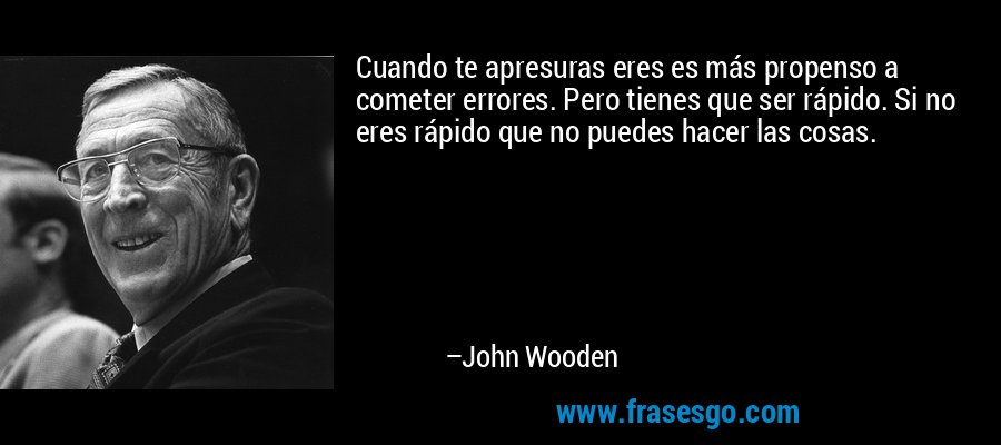 Cuando te apresuras eres es más propenso a cometer errores. Pero tienes que ser rápido. Si no eres rápido que no puedes hacer las cosas. – John Wooden