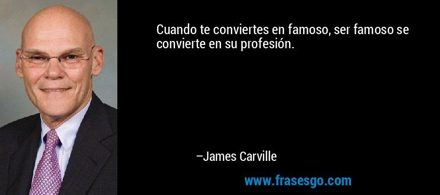 Cuando te conviertes en famoso, ser famoso se convierte en su profesión. – James Carville