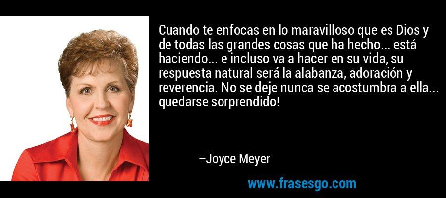 Cuando te enfocas en lo maravilloso que es Dios y de todas las grandes cosas que ha hecho... está haciendo... e incluso va a hacer en su vida, su respuesta natural será la alabanza, adoración y reverencia. No se deje nunca se acostumbra a ella... quedarse sorprendido! – Joyce Meyer