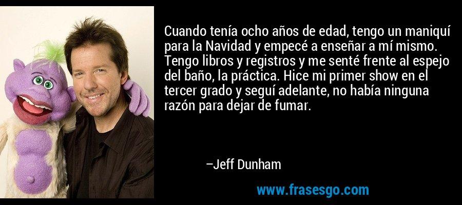 Cuando tenía ocho años de edad, tengo un maniquí para la Navidad y empecé a enseñar a mí mismo. Tengo libros y registros y me senté frente al espejo del baño, la práctica. Hice mi primer show en el tercer grado y seguí adelante, no había ninguna razón para dejar de fumar. – Jeff Dunham