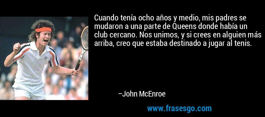 Cuando tenía ocho años y medio, mis padres se mudaron a una parte de Queens donde había un club cercano. Nos unimos, y si crees en alguien más arriba, creo que estaba destinado a jugar al tenis. – John McEnroe