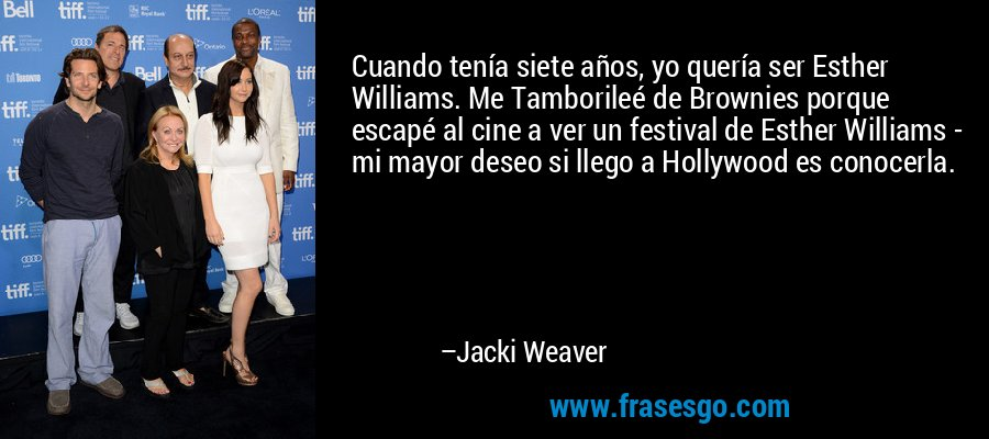 Cuando tenía siete años, yo quería ser Esther Williams. Me Tamborileé de Brownies porque escapé al cine a ver un festival de Esther Williams - mi mayor deseo si llego a Hollywood es conocerla. – Jacki Weaver